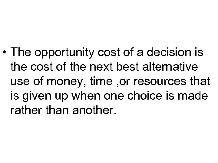 • The opportunity cost of a decision is the cost of the next