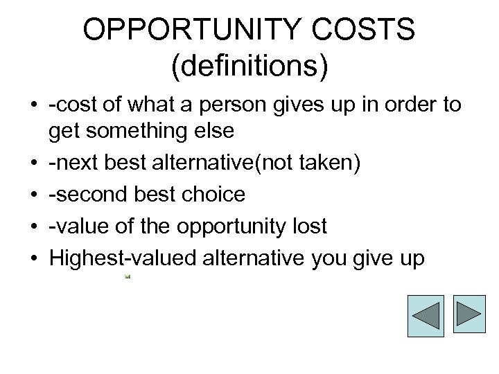 OPPORTUNITY COSTS (definitions) • -cost of what a person gives up in order to