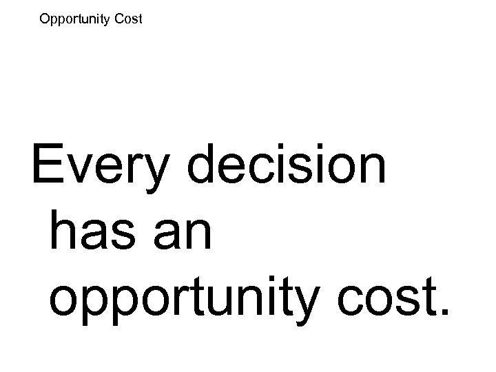 Opportunity Cost Every decision has an opportunity cost.