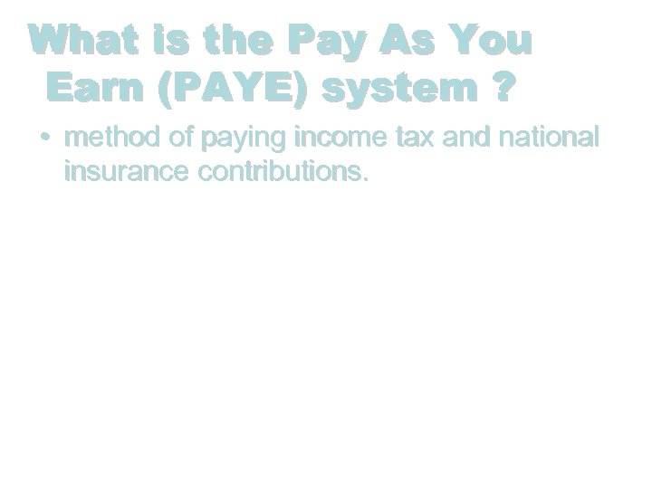 What is the Pay As You Earn (PAYE) system ? • method of paying