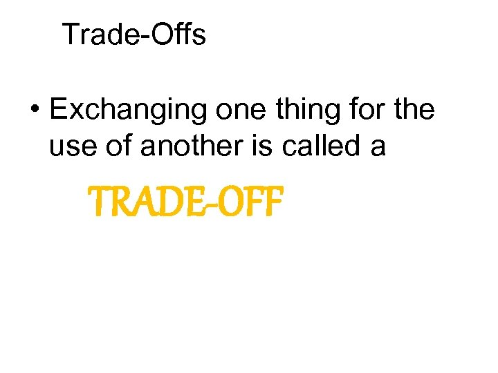 Trade-Offs • Exchanging one thing for the use of another is called a TRADE-OFF