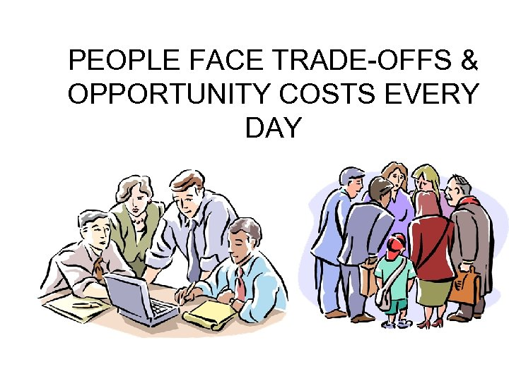 PEOPLE FACE TRADE-OFFS & OPPORTUNITY COSTS EVERY DAY