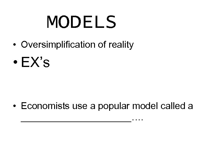 MODELS • Oversimplification of reality • EX's • Economists use a popular model called