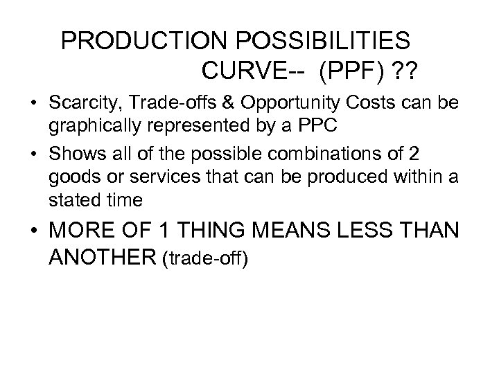 PRODUCTION POSSIBILITIES CURVE-- (PPF) ? ? • Scarcity, Trade-offs & Opportunity Costs can be