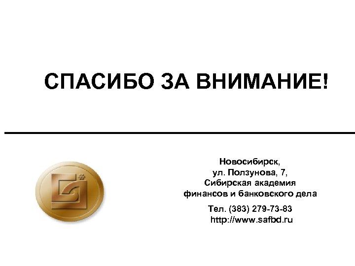 СПАСИБО ЗА ВНИМАНИЕ! Новосибирск, ул. Ползунова, 7, Сибирская академия финансов и банковского дела Тел.
