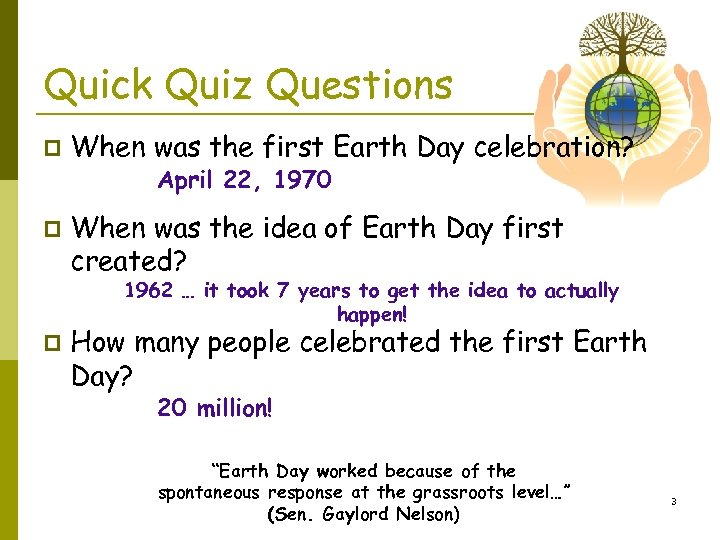 Quick Quiz Questions p When was the first Earth Day celebration? April 22, 1970