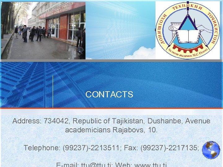 CONTACTS Address: 734042, Republic of Tajikistan, Dushanbe, Avenue academicians Rajabovs, 10. Telephone: (99237)-2213511; Fax: