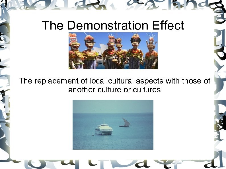 The Demonstration Effect The replacement of local cultural aspects with those of another culture
