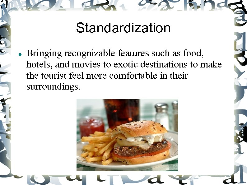 Standardization Bringing recognizable features such as food, hotels, and movies to exotic destinations to