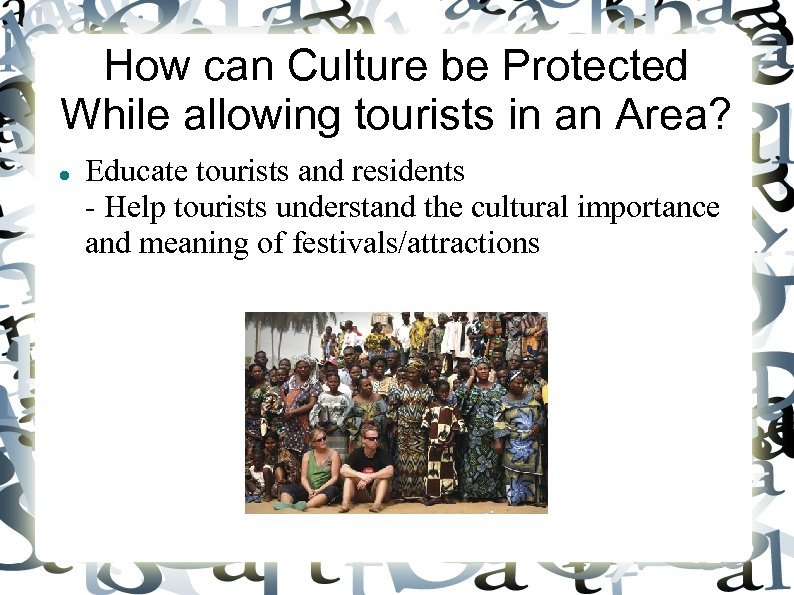 How can Culture be Protected While allowing tourists in an Area? Educate tourists and