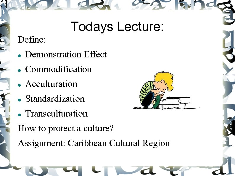 Todays Lecture: Define: Demonstration Effect Commodification Acculturation Standardization Transculturation How to protect a culture?
