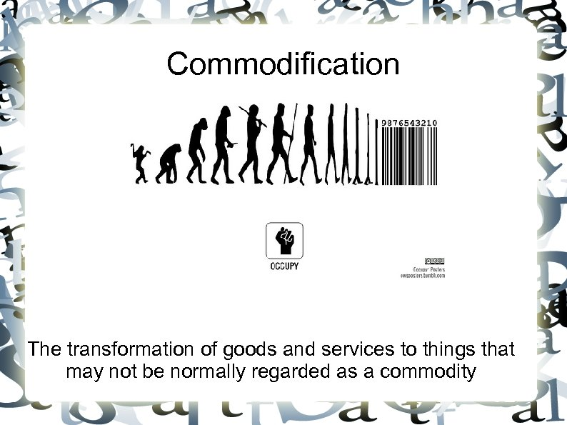 Commodification The transformation of goods and services to things that may not be normally