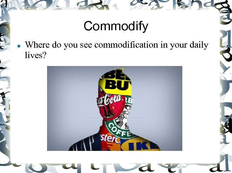 Commodify Where do you see commodification in your daily lives?