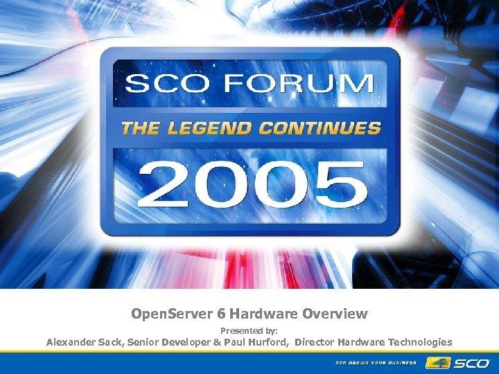 Open. Server 6 Hardware Overview Presented by: Alexander Sack, Senior Developer & Paul Hurford,