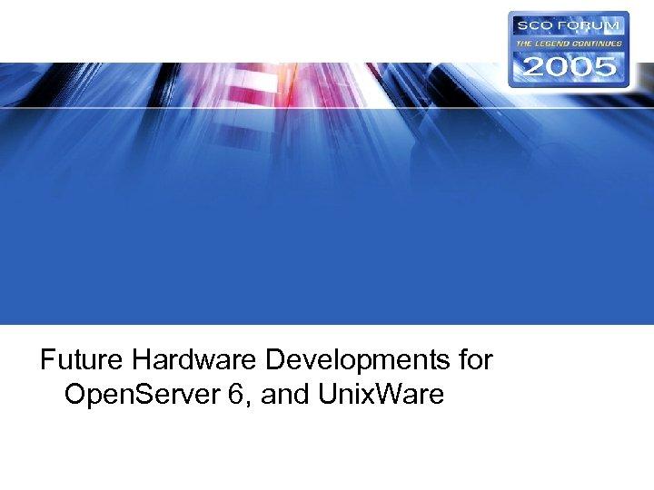 Future Hardware Developments for Open. Server 6, and Unix. Ware