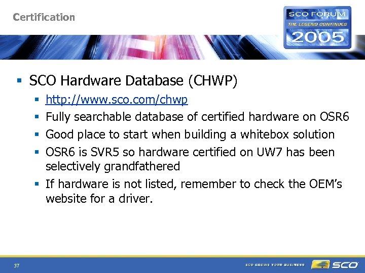 Certification § SCO Hardware Database (CHWP) http: //www. sco. com/chwp Fully searchable database of