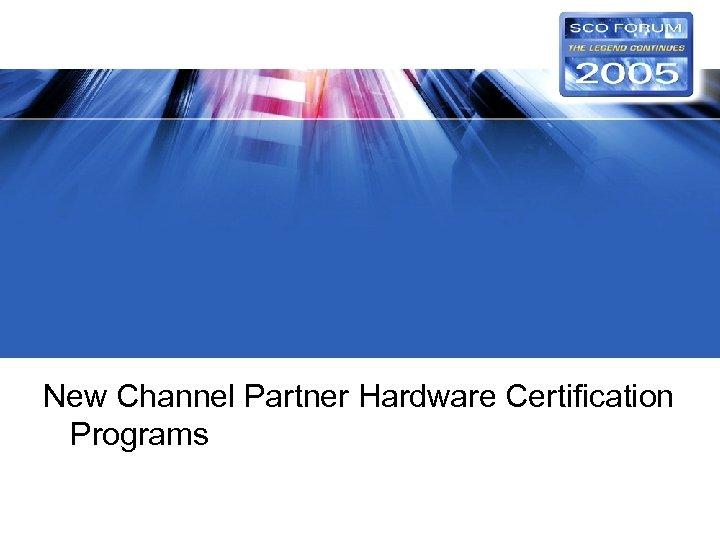 New Channel Partner Hardware Certification Programs