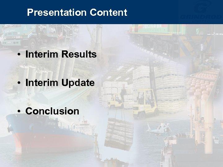 Presentation Content • Interim Results • Interim Update • Conclusion