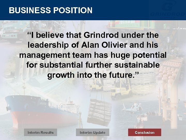 """BUSINESS POSITION """"I believe that Grindrod under the leadership of Alan Olivier and his"""