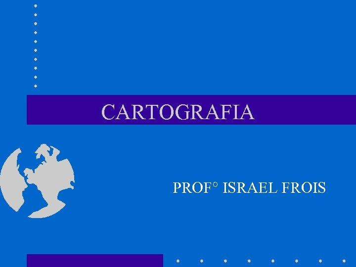 CARTOGRAFIA PROF° ISRAEL FROIS