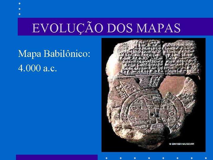EVOLUÇÃO DOS MAPAS Mapa Babilônico: 4. 000 a. c.