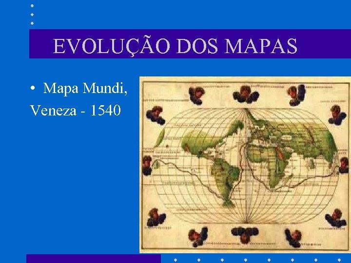 EVOLUÇÃO DOS MAPAS • Mapa Mundi, Veneza - 1540