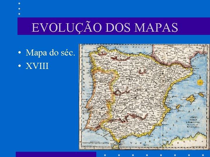 EVOLUÇÃO DOS MAPAS • Mapa do séc. • XVIII
