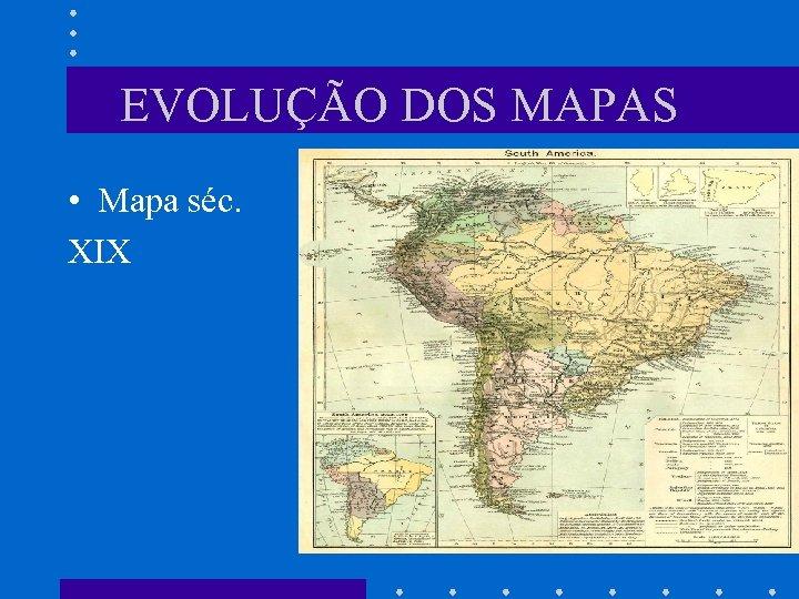 EVOLUÇÃO DOS MAPAS • Mapa séc. XIX