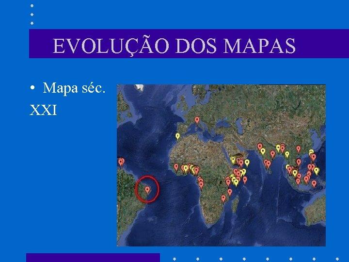 EVOLUÇÃO DOS MAPAS • Mapa séc. XXI