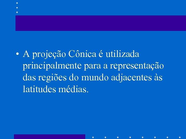 • A projeção Cônica é utilizada principalmente para a representação das regiões do