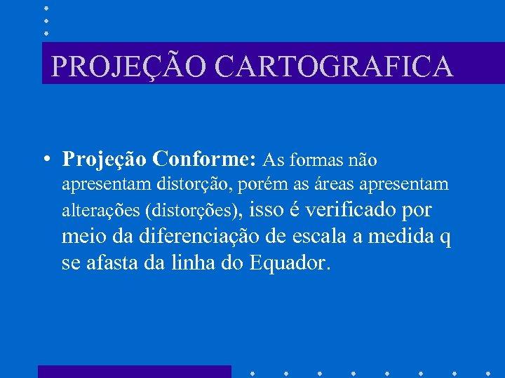 PROJEÇÃO CARTOGRAFICA • Projeção Conforme: As formas não apresentam distorção, porém as áreas apresentam