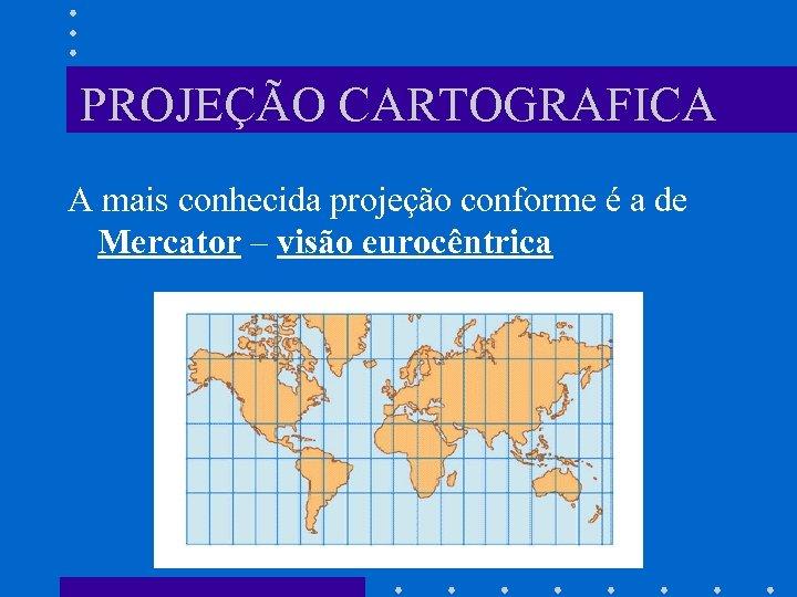 PROJEÇÃO CARTOGRAFICA A mais conhecida projeção conforme é a de Mercator – visão eurocêntrica