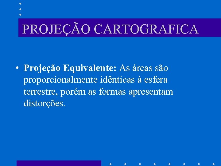 PROJEÇÃO CARTOGRAFICA • Projeção Equivalente: As áreas são proporcionalmente idênticas à esfera terrestre, porém