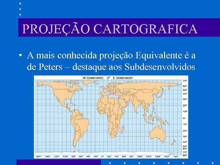 PROJEÇÃO CARTOGRAFICA • A mais conhecida projeção Equivalente é a de Peters – destaque