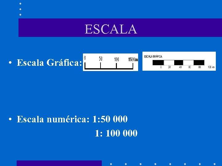 ESCALA • Escala Gráfica: • Escala numérica: 1: 50 000 1: 100 000
