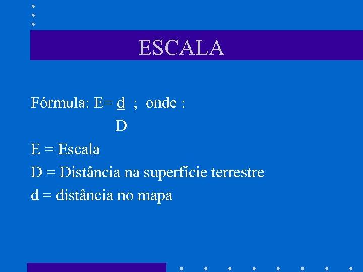 ESCALA Fórmula: E= d ; onde : D E = Escala D = Distância