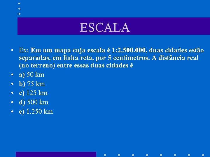 ESCALA • Ex: Em um mapa cuja escala é 1: 2. 500. 000, duas