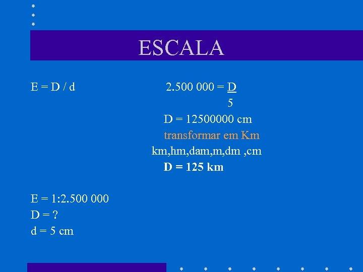 ESCALA E=D/d E = 1: 2. 500 000 D=? d = 5 cm 2.