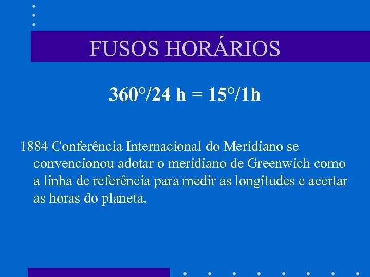 FUSOS HORÁRIOS 360°/24 h = 15°/1 h 1884 Conferência Internacional do Meridiano se convencionou