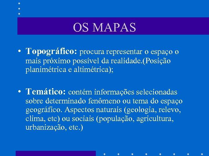 OS MAPAS • Topográfico: procura representar o espaço o mais próximo possível da realidade.