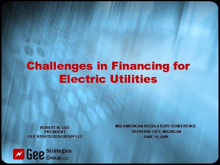 Challenges in Financing for Electric Utilities ROBERT W. GEE PRESIDENT GEE STRATEGIES GROUP LLC