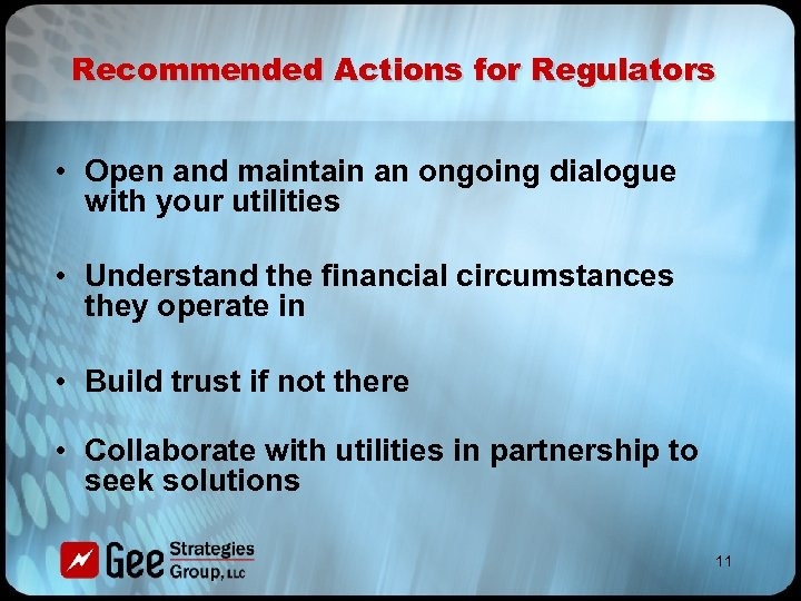Recommended Actions for Regulators • Open and maintain an ongoing dialogue with your utilities