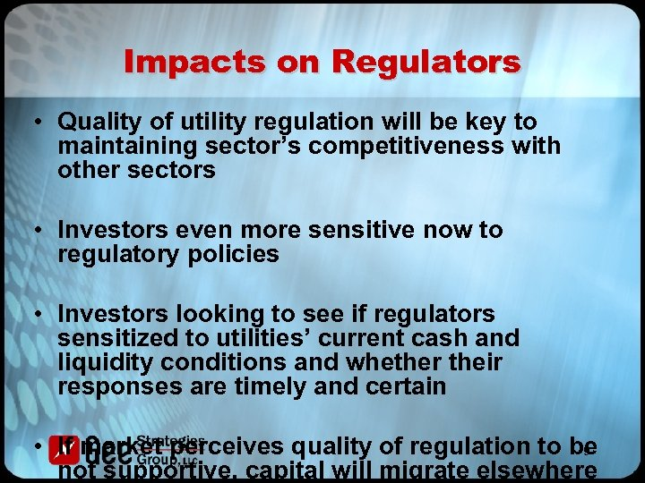 Impacts on Regulators • Quality of utility regulation will be key to maintaining sector's