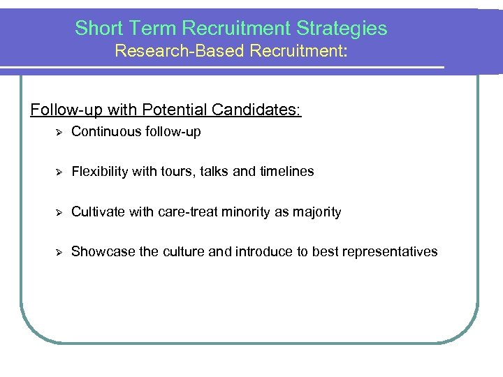 Short Term Recruitment Strategies Research-Based Recruitment: Follow-up with Potential Candidates: Ø Continuous follow-up Ø