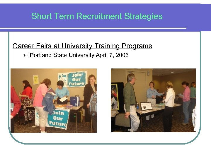 Short Term Recruitment Strategies Career Fairs at University Training Programs Ø Portland State University