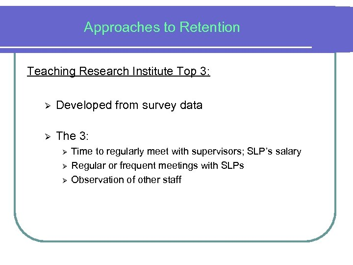 Approaches to Retention Teaching Research Institute Top 3: Ø Developed from survey data Ø