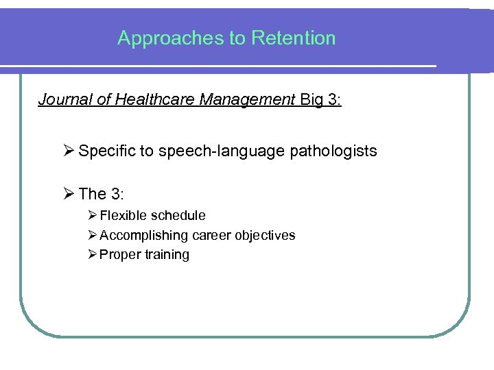 Approaches to Retention Journal of Healthcare Management Big 3: Ø Specific to speech-language pathologists