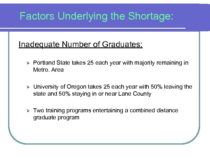 Factors Underlying the Shortage: Inadequate Number of Graduates: Ø Portland State takes 25 each