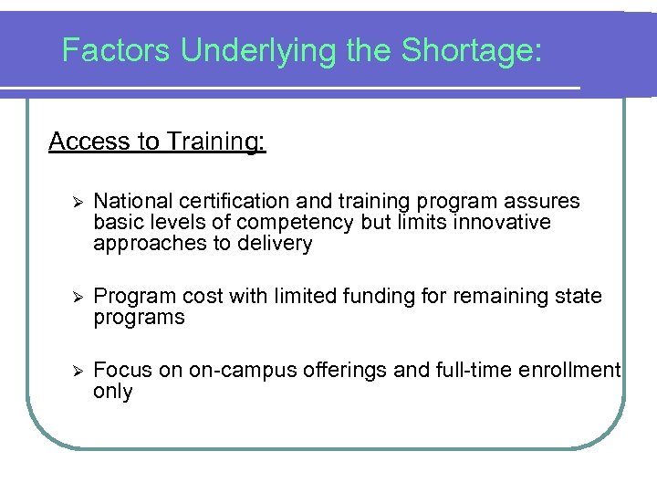 Factors Underlying the Shortage: Access to Training: Ø National certification and training program assures