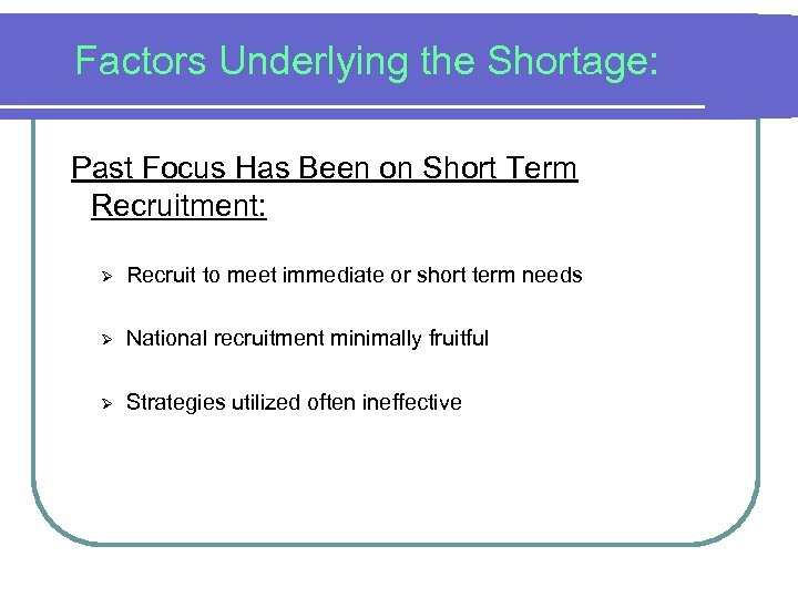 Factors Underlying the Shortage: Past Focus Has Been on Short Term Recruitment: Ø Recruit